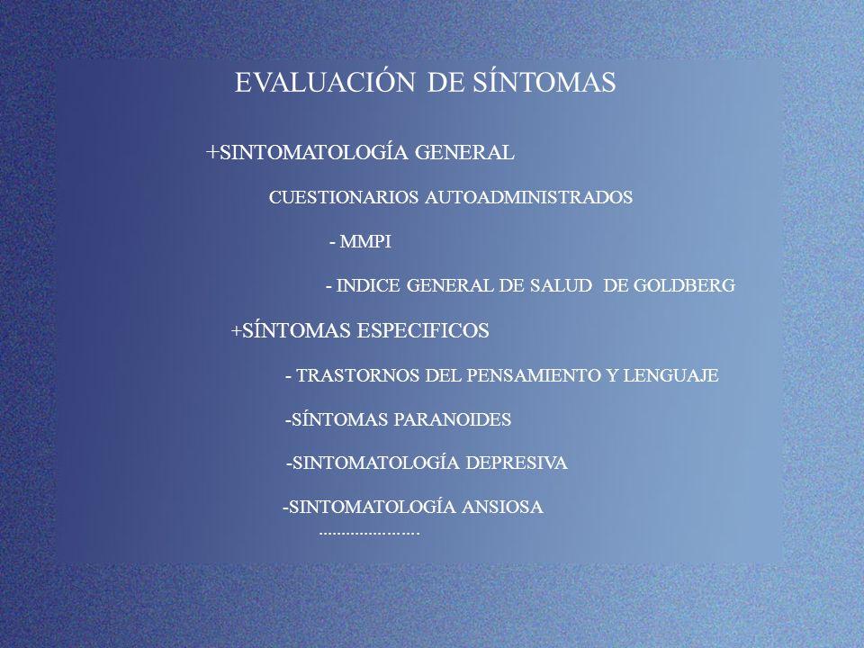 EVALUACIÓN DE SÍNTOMAS +SINTOMATOLOGÍA GENERAL CUESTIONARIOS AUTOADMINISTRADOS - MMPI - INDICE GENERAL DE SALUD DE GOLDBERG +SÍNTOMAS ESPECIFICOS - TRASTORNOS DEL PENSAMIENTO Y LENGUAJE -SÍNTOMAS PARANOIDES -SINTOMATOLOGÍA DEPRESIVA -SINTOMATOLOGÍA ANSIOSA ......................