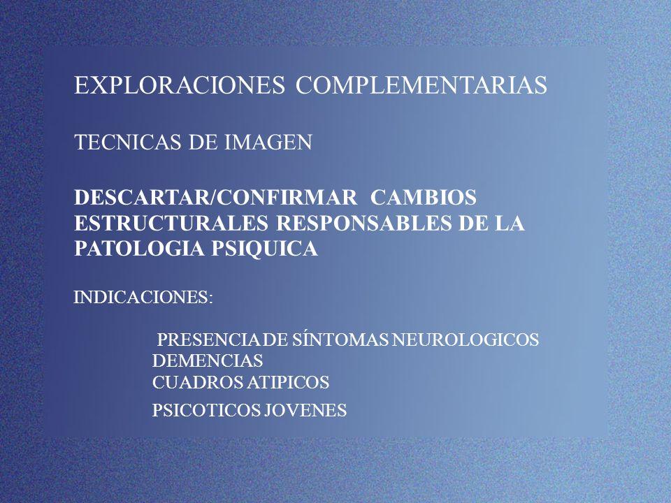 EXPLORACIONES COMPLEMENTARIAS TECNICAS DE IMAGEN DESCARTAR/CONFIRMAR CAMBIOS ESTRUCTURALES RESPONSABLES DE LA PATOLOGIA PSIQUICA INDICACIONES: PRESENCIA DE SÍNTOMAS NEUROLOGICOS DEMENCIAS CUADROS ATIPICOS PSICOTICOS JOVENES