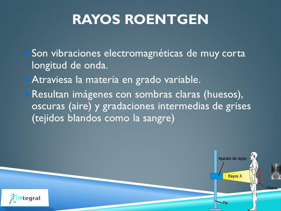 Rayos Roentgen Son vibraciones electromagnéticas de muy corta longitud de onda. Atraviesa la materia en grado variable.