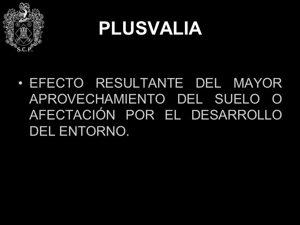 PLUSVALIA EFECTO RESULTANTE DEL MAYOR APROVECHAMIENTO DEL SUELO O AFECTACIÓN POR EL DESARROLLO DEL ENTORNO.