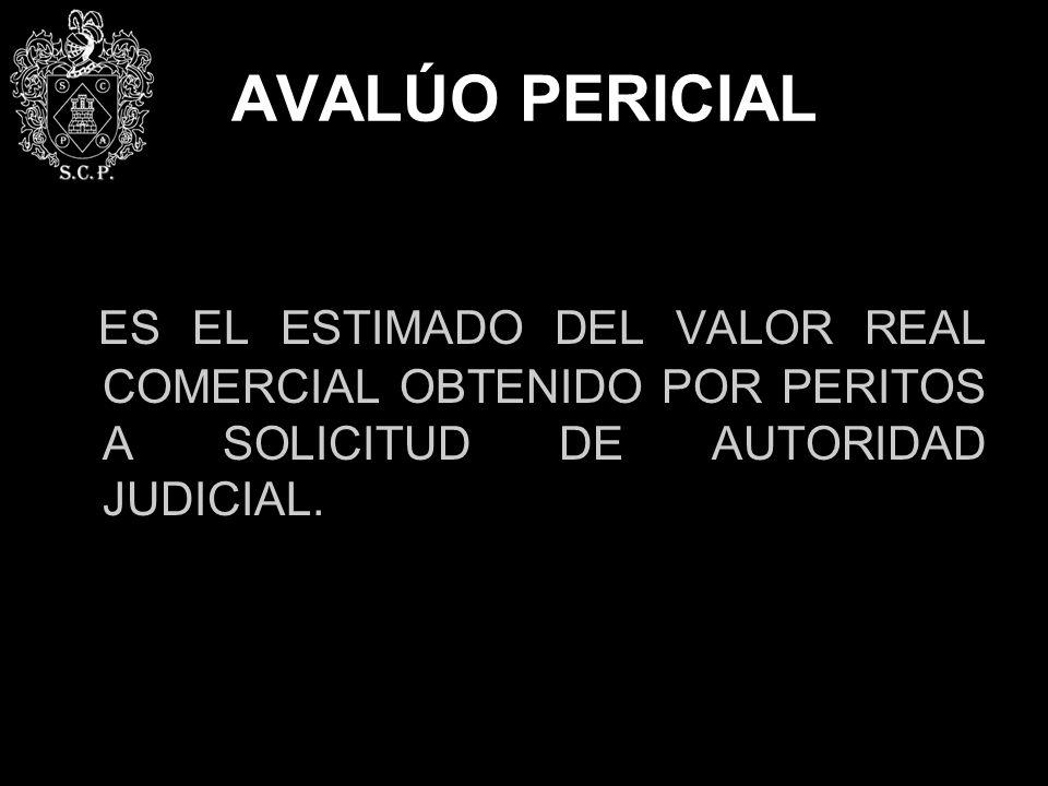 AVALÚO PERICIAL ES EL ESTIMADO DEL VALOR REAL COMERCIAL OBTENIDO POR PERITOS A SOLICITUD DE AUTORIDAD JUDICIAL.