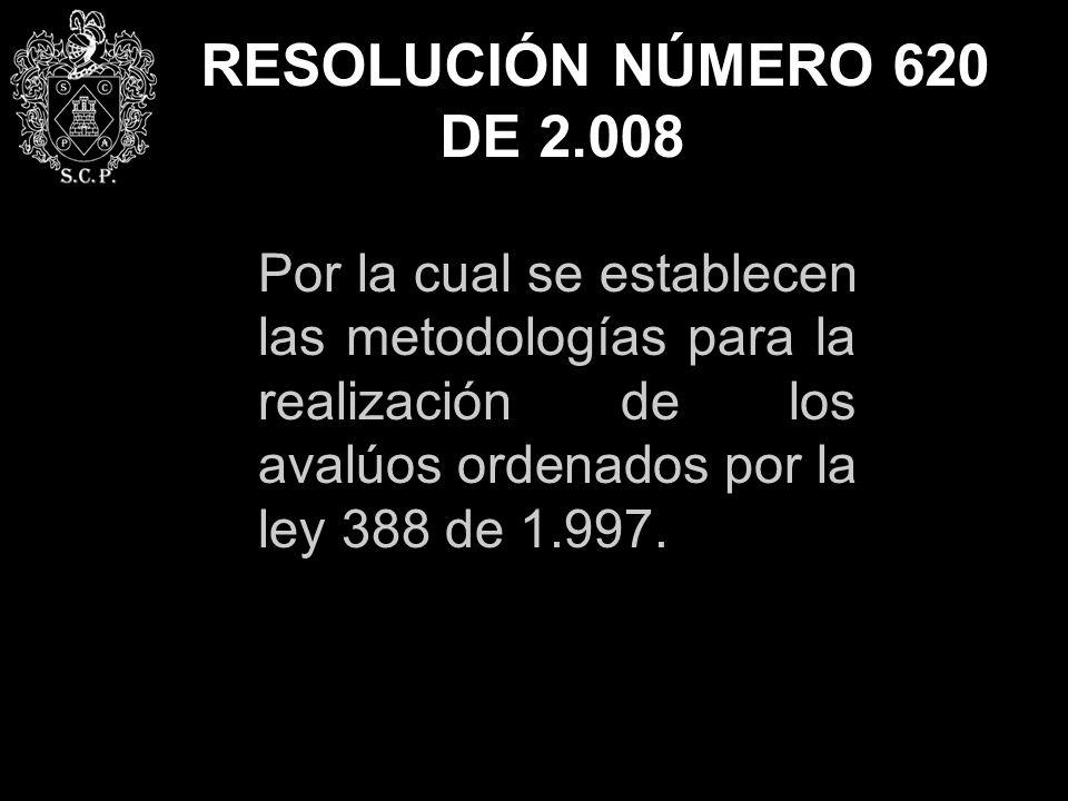 RESOLUCIÓN NÚMERO 620 DE 2.008 Por la cual se establecen las metodologías para la realización de los avalúos ordenados por la ley 388 de 1.997.