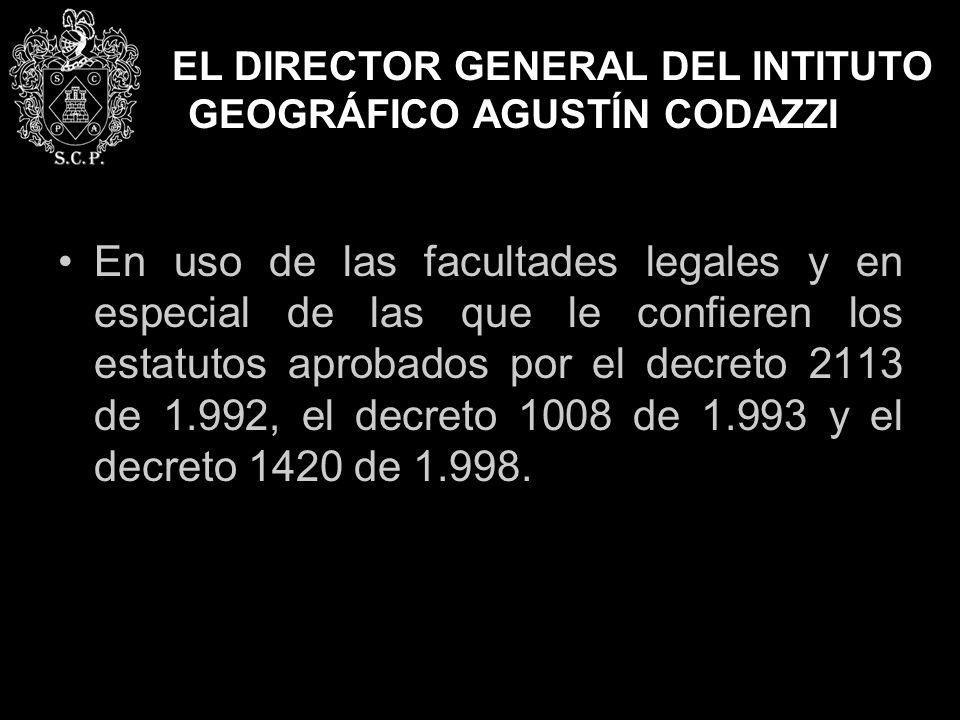 EL DIRECTOR GENERAL DEL INTITUTO GEOGRÁFICO AGUSTÍN CODAZZI