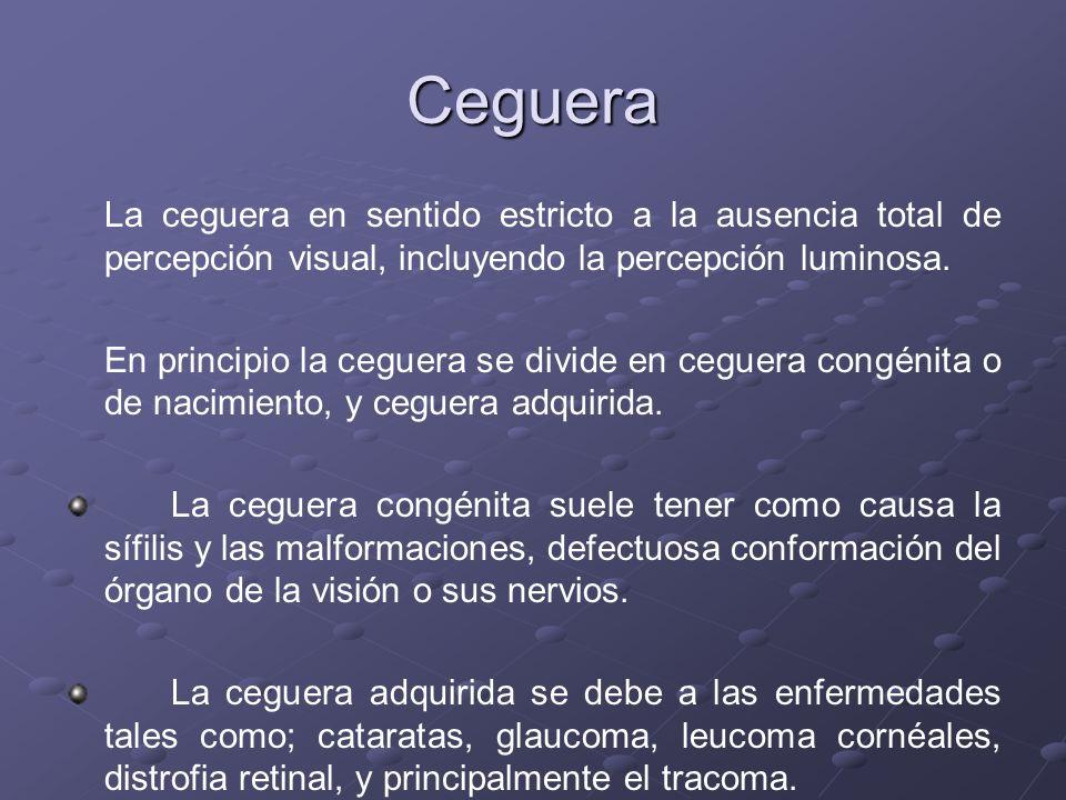 Ceguera La ceguera en sentido estricto a la ausencia total de percepción visual, incluyendo la percepción luminosa.