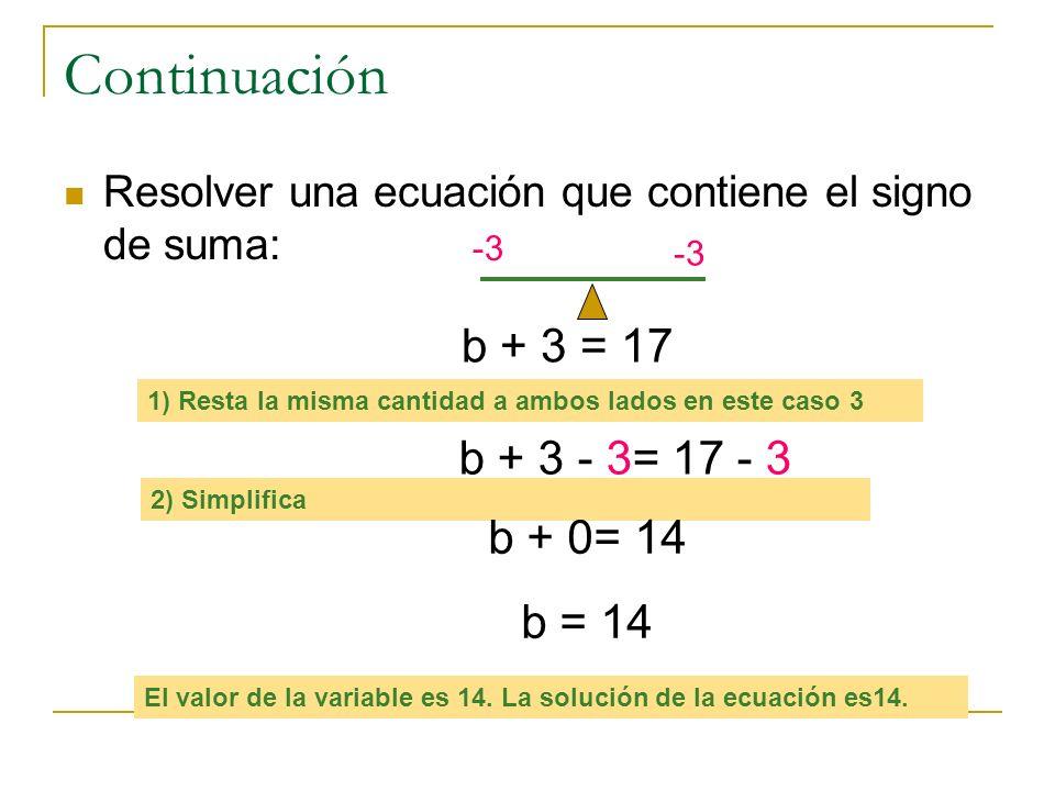 Continuación b + 3 = 17 b + 3 - 3= 17 - 3 b + 0= 14 b = 14