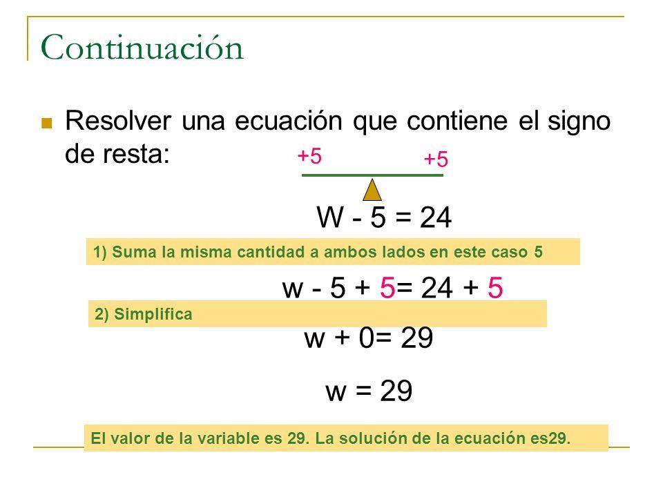 Continuación W - 5 = 24 w - 5 + 5= 24 + 5 w + 0= 29 w = 29