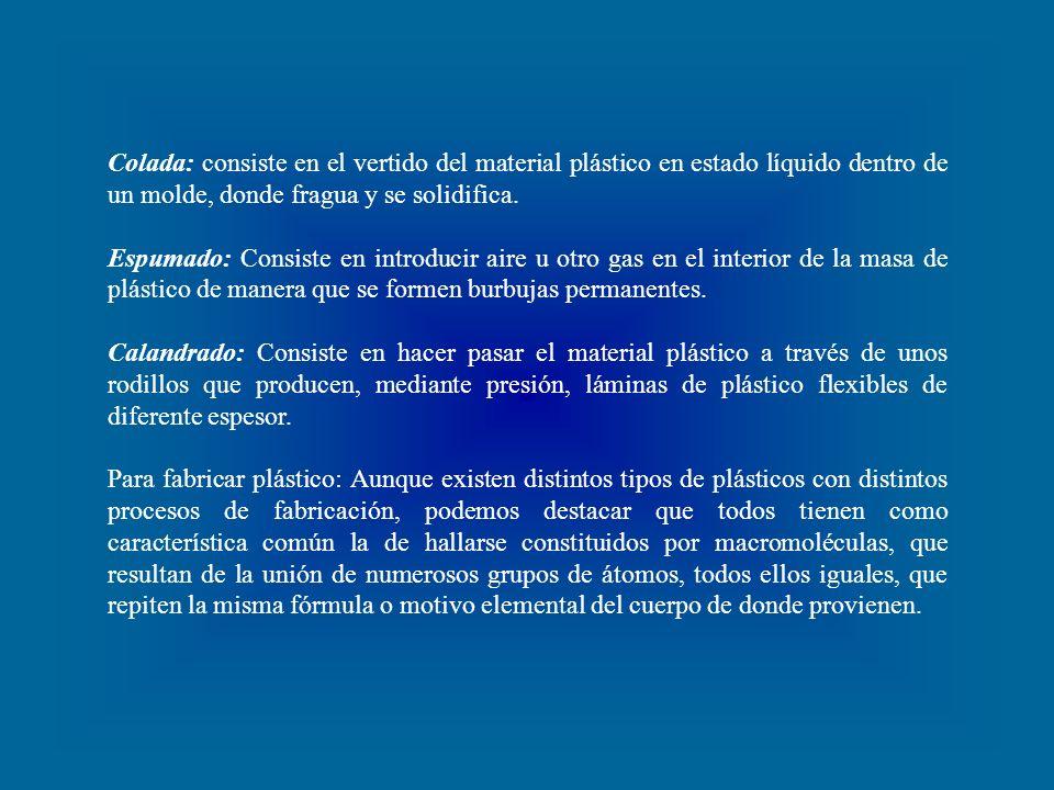 Colada: consiste en el vertido del material plástico en estado líquido dentro de un molde, donde fragua y se solidifica.