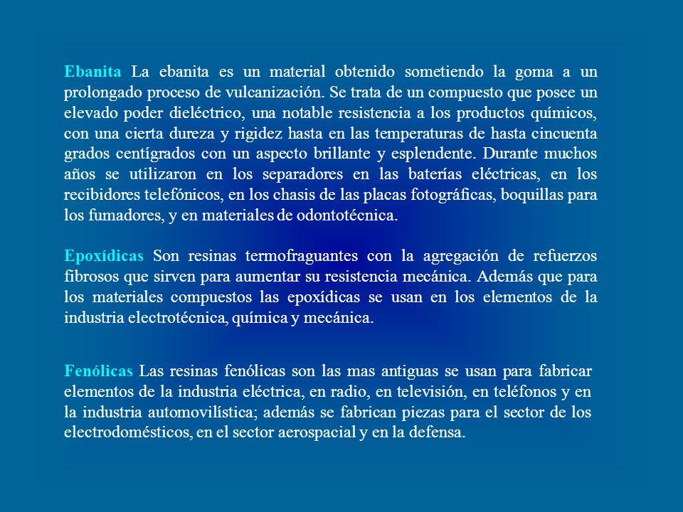 Ebanita La ebanita es un material obtenido sometiendo la goma a un prolongado proceso de vulcanización. Se trata de un compuesto que posee un elevado poder dieléctrico, una notable resistencia a los productos químicos, con una cierta dureza y rigidez hasta en las temperaturas de hasta cincuenta grados centígrados con un aspecto brillante y esplendente. Durante muchos años se utilizaron en los separadores en las baterías eléctricas, en los recibidores telefónicos, en los chasis de las placas fotográficas, boquillas para los fumadores, y en materiales de odontotécnica.