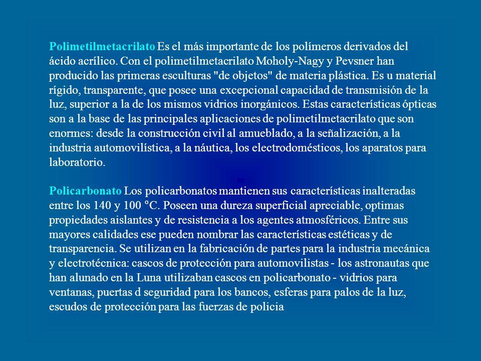 Polimetilmetacrilato Es el más importante de los polímeros derivados del ácido acrílico. Con el polimetilmetacrilato Moholy-Nagy y Pevsner han producido las primeras esculturas de objetos de materia plástica. Es u material rígido, transparente, que posee una excepcional capacidad de transmisión de la luz, superior a la de los mismos vidrios inorgánicos. Estas características ópticas son a la base de las principales aplicaciones de polimetilmetacrilato que son enormes: desde la construcción civil al amueblado, a la señalización, a la industria automovilística, a la náutica, los electrodomésticos, los aparatos para laboratorio.