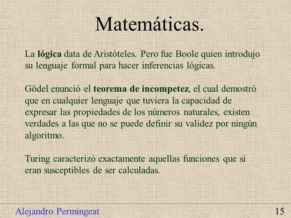 Matemáticas. La lógica data de Aristóteles. Pero fue Boole quien introdujo su lenguaje formal para hacer inferencias lógicas.
