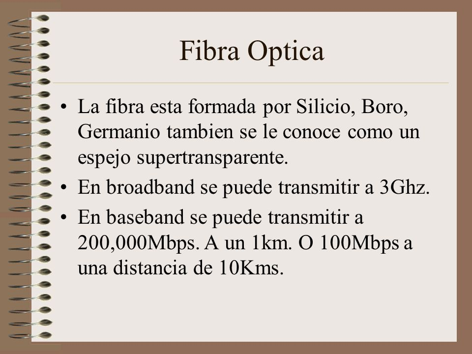 Fibra Optica La fibra esta formada por Silicio, Boro, Germanio tambien se le conoce como un espejo supertransparente.