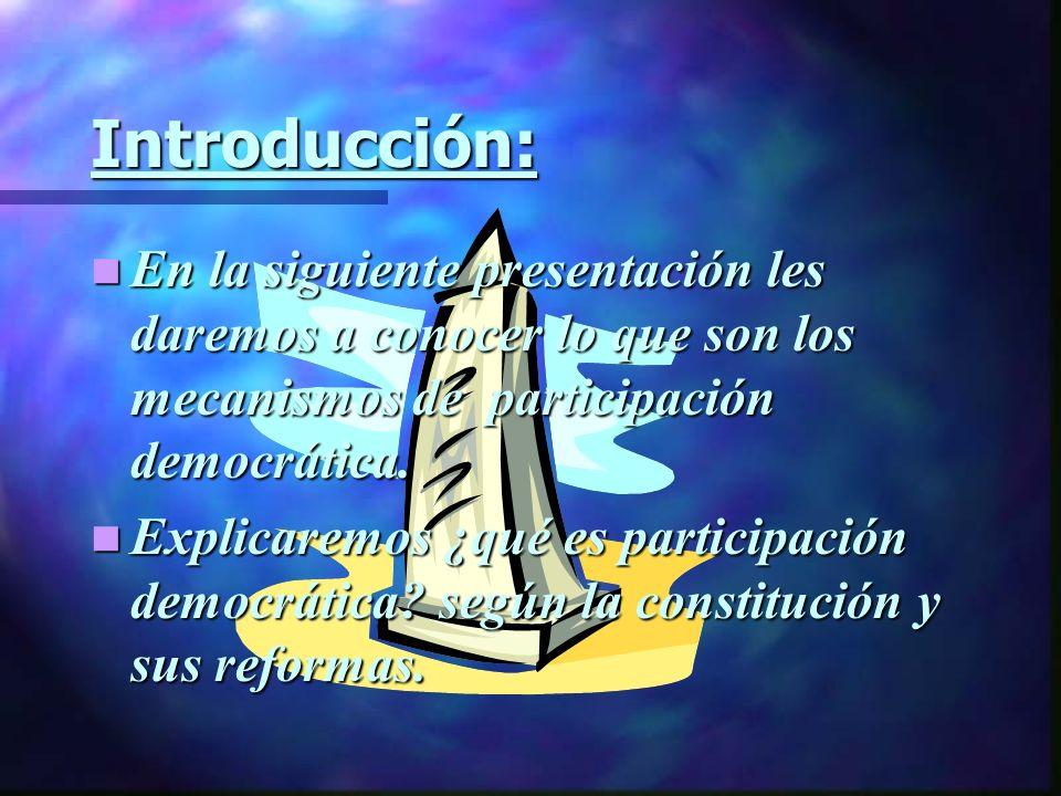 Introducción: En la siguiente presentación les daremos a conocer lo que son los mecanismos de participación democrática.
