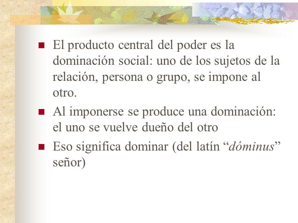El producto central del poder es la dominación social: uno de los sujetos de la relación, persona o grupo, se impone al otro.