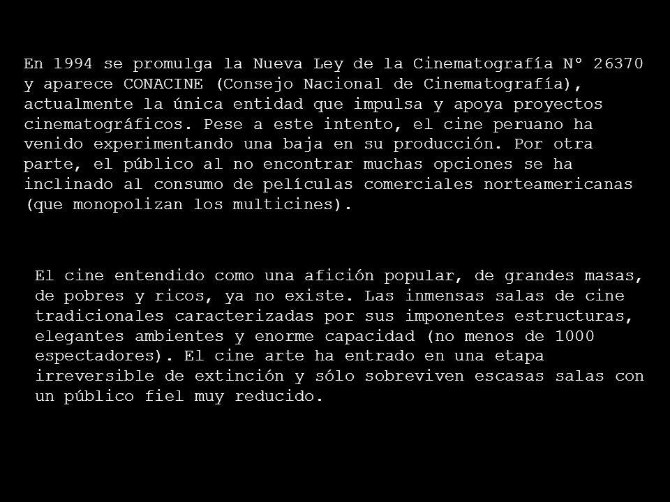 En 1994 se promulga la Nueva Ley de la Cinematografía Nº 26370 y aparece CONACINE (Consejo Nacional de Cinematografía), actualmente la única entidad que impulsa y apoya proyectos cinematográficos. Pese a este intento, el cine peruano ha venido experimentando una baja en su producción. Por otra parte, el público al no encontrar muchas opciones se ha inclinado al consumo de películas comerciales norteamericanas (que monopolizan los multicines).