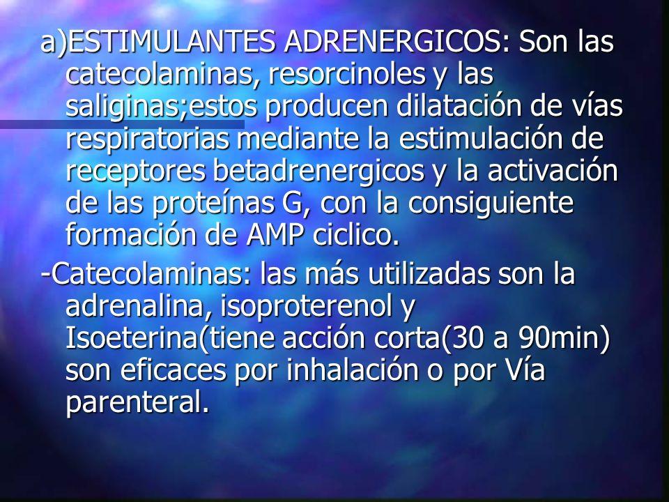a)ESTIMULANTES ADRENERGICOS: Son las catecolaminas, resorcinoles y las saliginas;estos producen dilatación de vías respiratorias mediante la estimulación de receptores betadrenergicos y la activación de las proteínas G, con la consiguiente formación de AMP ciclico.