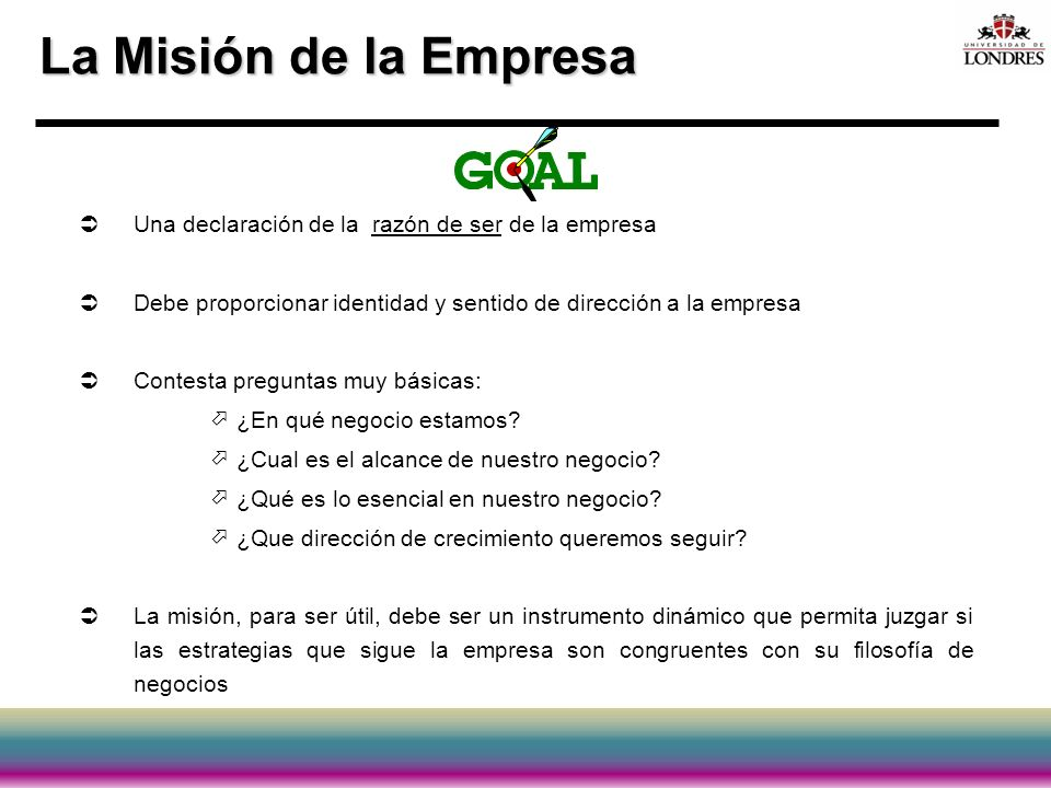 La Misión de la Empresa Una declaración de la razón de ser de la empresa. Debe proporcionar identidad y sentido de dirección a la empresa.