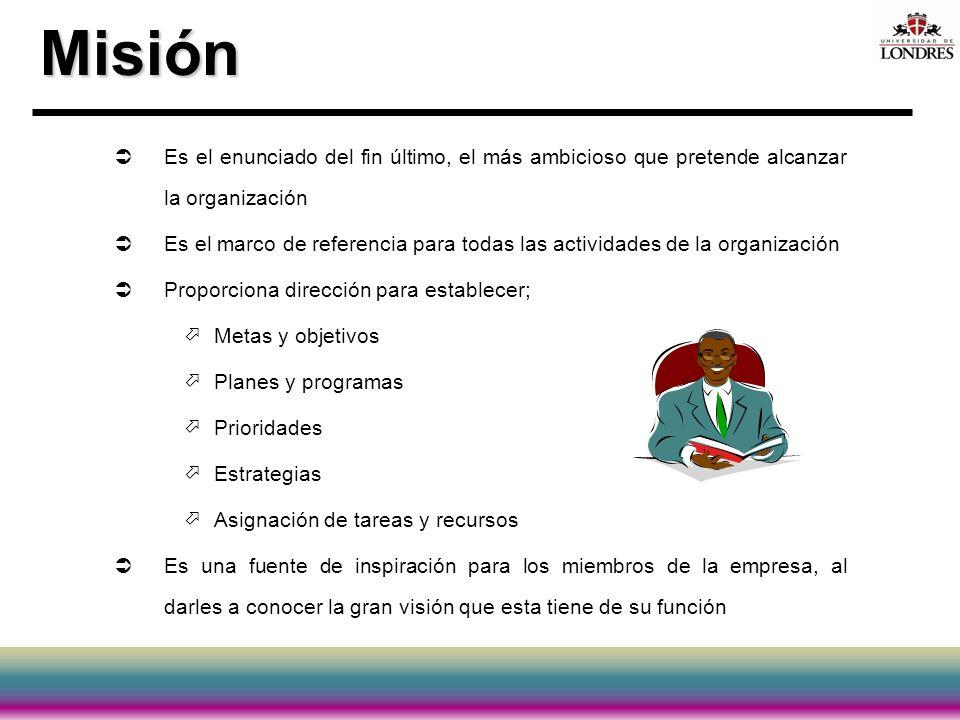 Misión Es el enunciado del fin último, el más ambicioso que pretende alcanzar la organización.