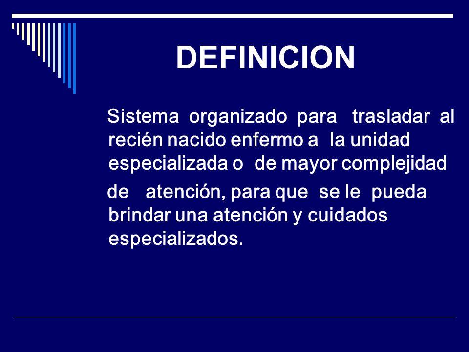 DEFINICION Sistema organizado para trasladar al recién nacido enfermo a la unidad especializada o de mayor complejidad.
