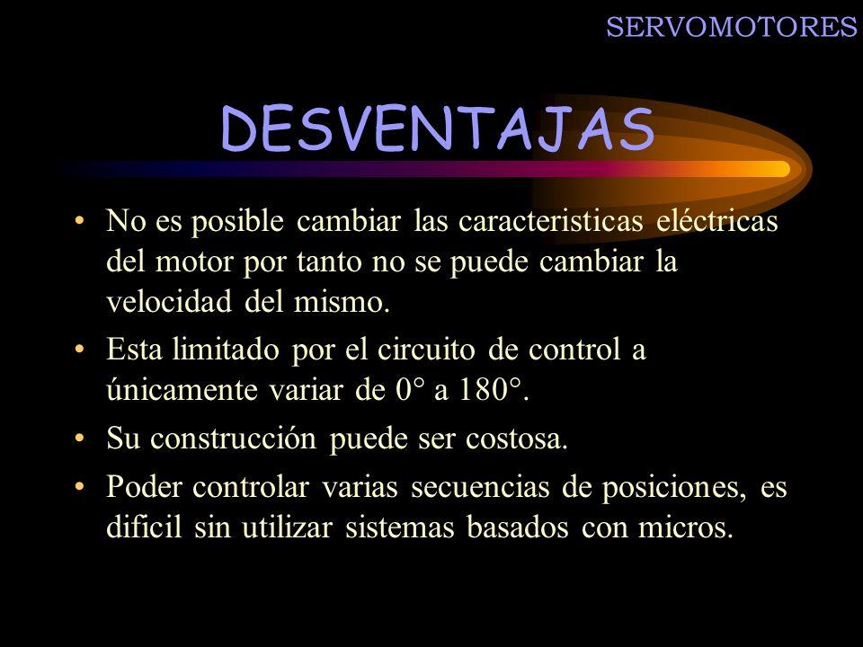 SERVOMOTORES DESVENTAJAS. No es posible cambiar las caracteristicas eléctricas del motor por tanto no se puede cambiar la velocidad del mismo.