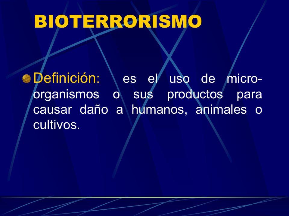 BIOTERRORISMO Definición: es el uso de micro-organismos o sus productos para causar daño a humanos, animales o cultivos.