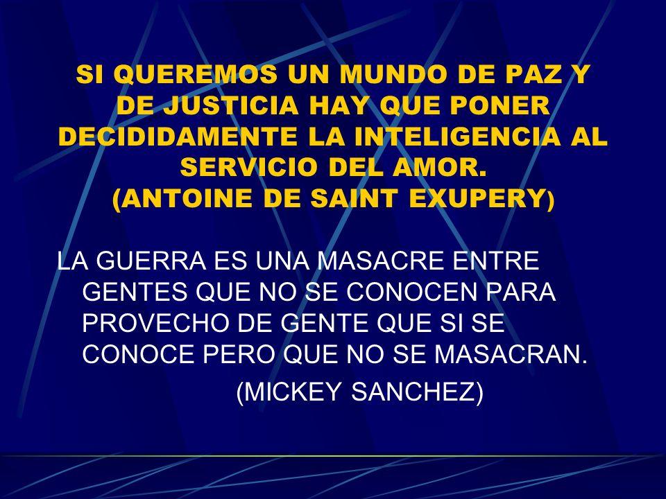 SI QUEREMOS UN MUNDO DE PAZ Y DE JUSTICIA HAY QUE PONER DECIDIDAMENTE LA INTELIGENCIA AL SERVICIO DEL AMOR. (ANTOINE DE SAINT EXUPERY)