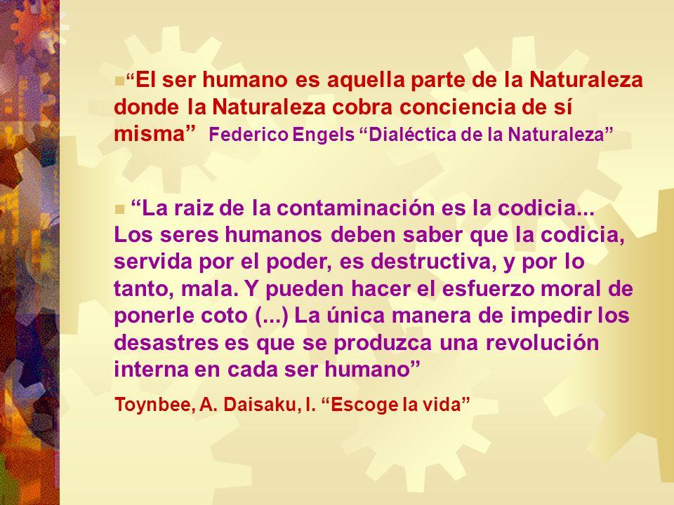 El ser humano es aquella parte de la Naturaleza donde la Naturaleza cobra conciencia de sí misma Federico Engels Dialéctica de la Naturaleza