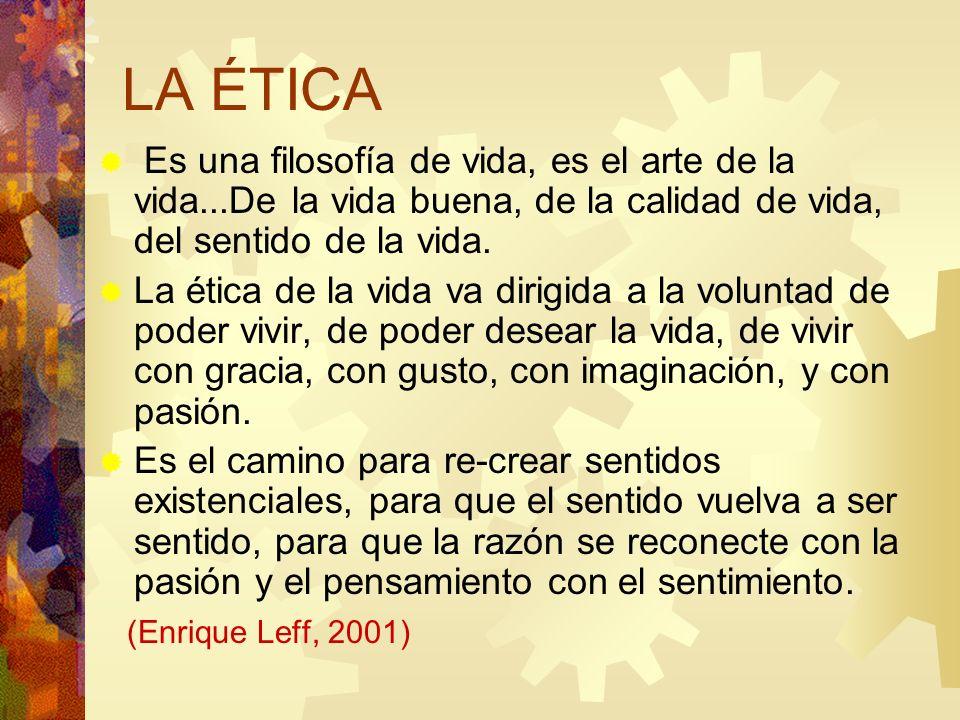 LA ÉTICA Es una filosofía de vida, es el arte de la vida...De la vida buena, de la calidad de vida, del sentido de la vida.