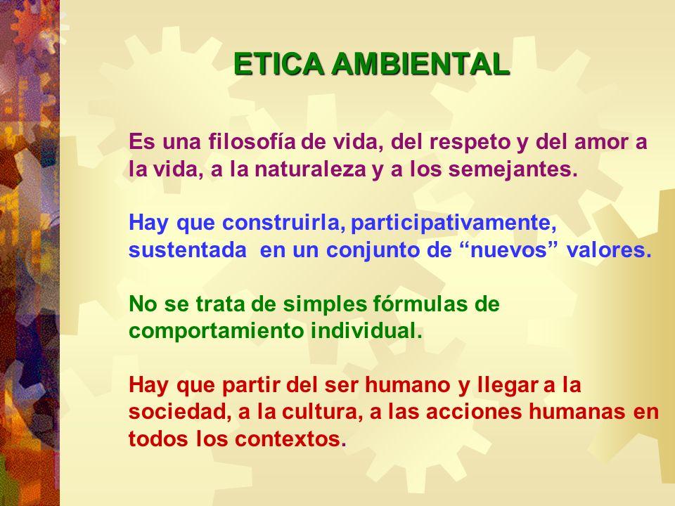 ETICA AMBIENTAL Es una filosofía de vida, del respeto y del amor a la vida, a la naturaleza y a los semejantes.