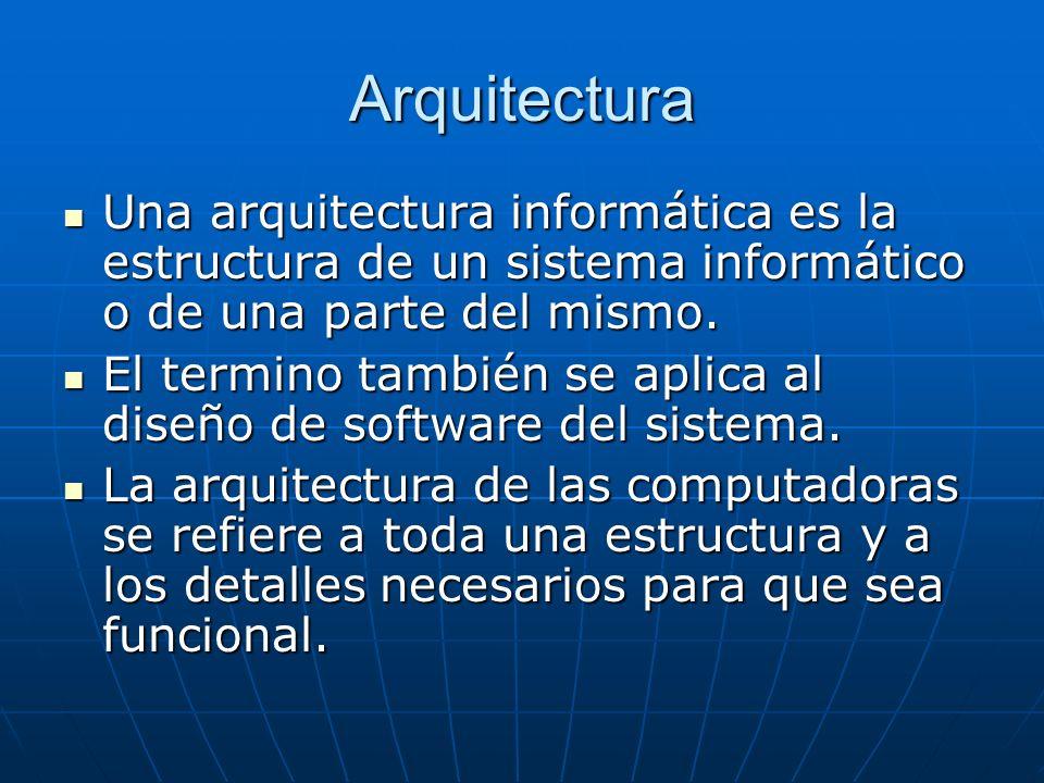 Arquitectura Una arquitectura informática es la estructura de un sistema informático o de una parte del mismo.