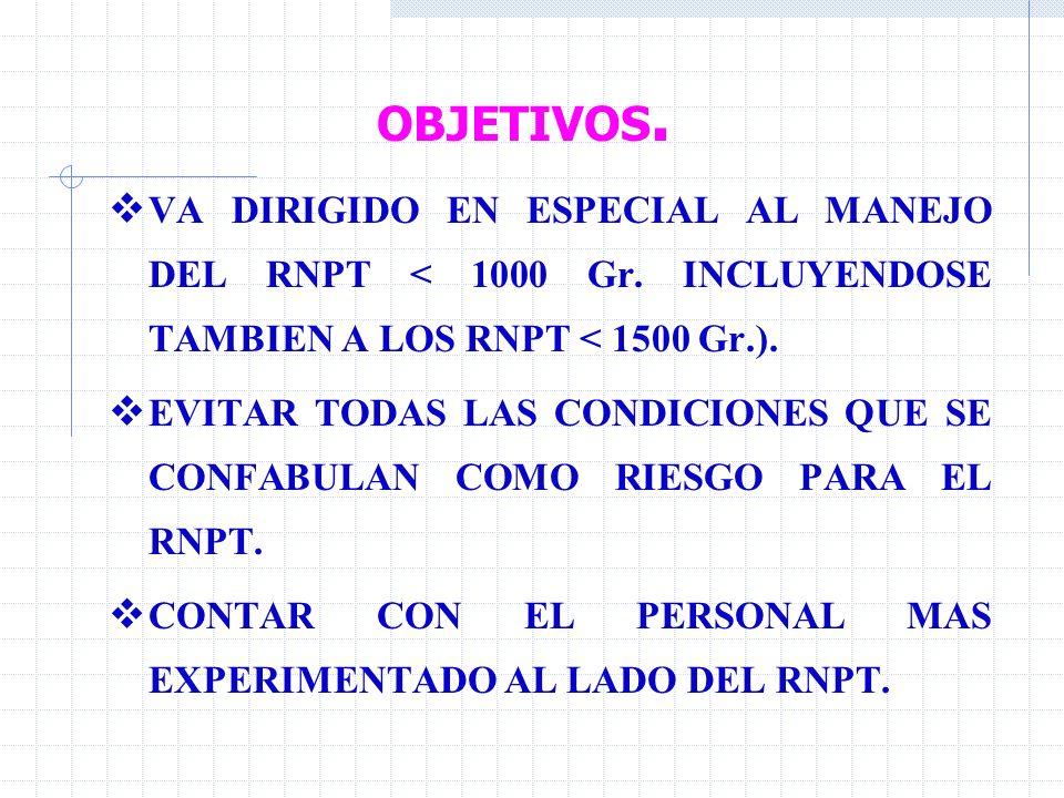 OBJETIVOS. VA DIRIGIDO EN ESPECIAL AL MANEJO DEL RNPT < 1000 Gr. INCLUYENDOSE TAMBIEN A LOS RNPT < 1500 Gr.).