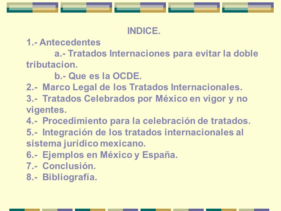 INDICE. 1.- Antecedentes. a.- Tratados Internaciones para evitar la doble tributacion. b.- Que es la OCDE.