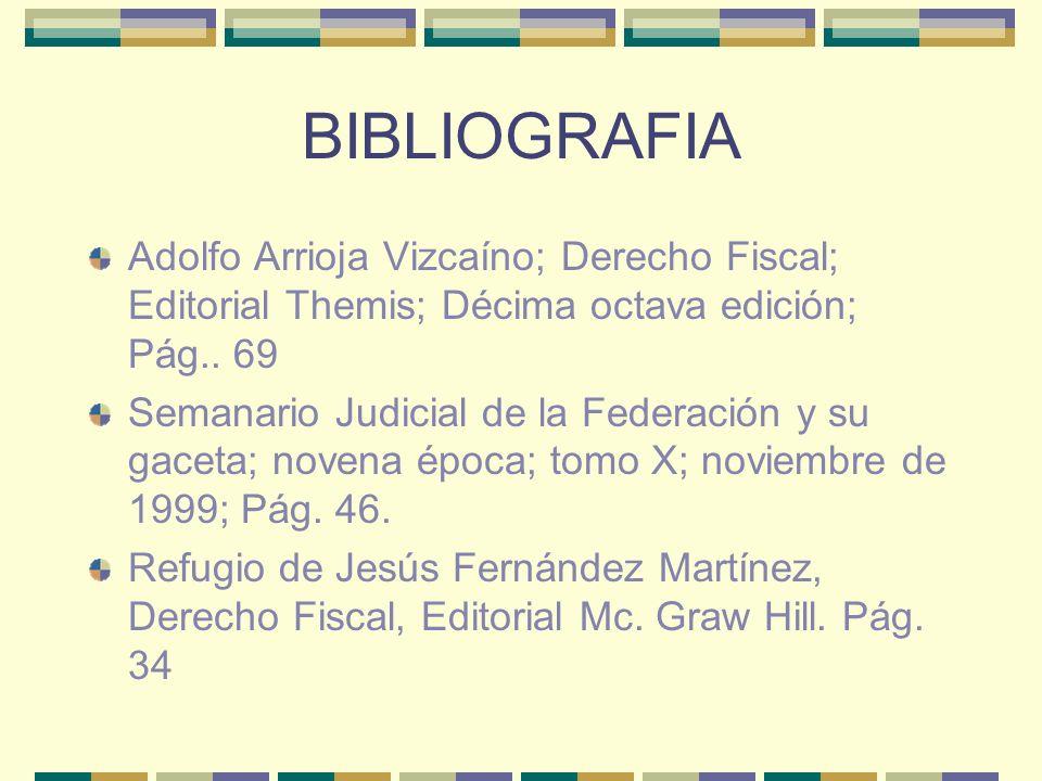 BIBLIOGRAFIA Adolfo Arrioja Vizcaíno; Derecho Fiscal; Editorial Themis; Décima octava edición; Pág.. 69.