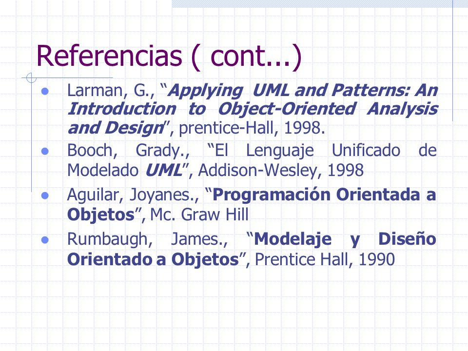 Referencias ( cont...) Larman, G., Applying UML and Patterns: An Introduction to Object-Oriented Analysis and Design , prentice-Hall,
