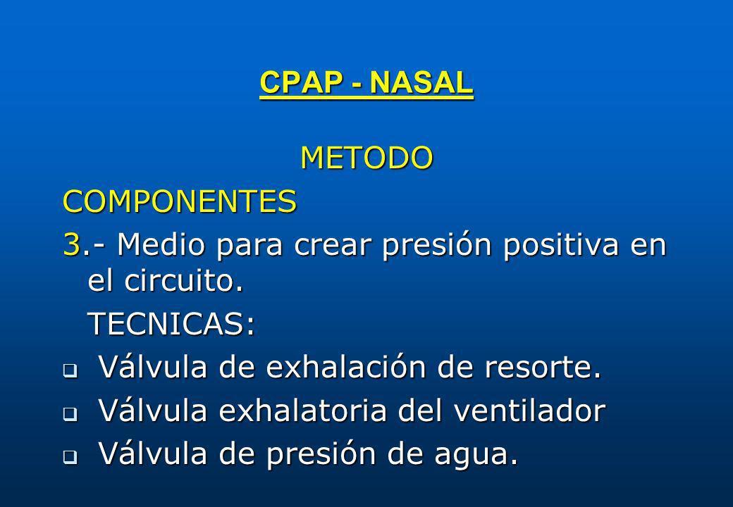 CPAP - NASAL METODO. COMPONENTES. 3.- Medio para crear presión positiva en el circuito. TECNICAS: