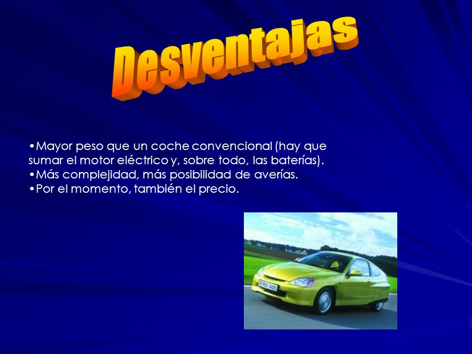 DesventajasMayor peso que un coche convencional (hay que sumar el motor eléctrico y, sobre todo, las baterías).