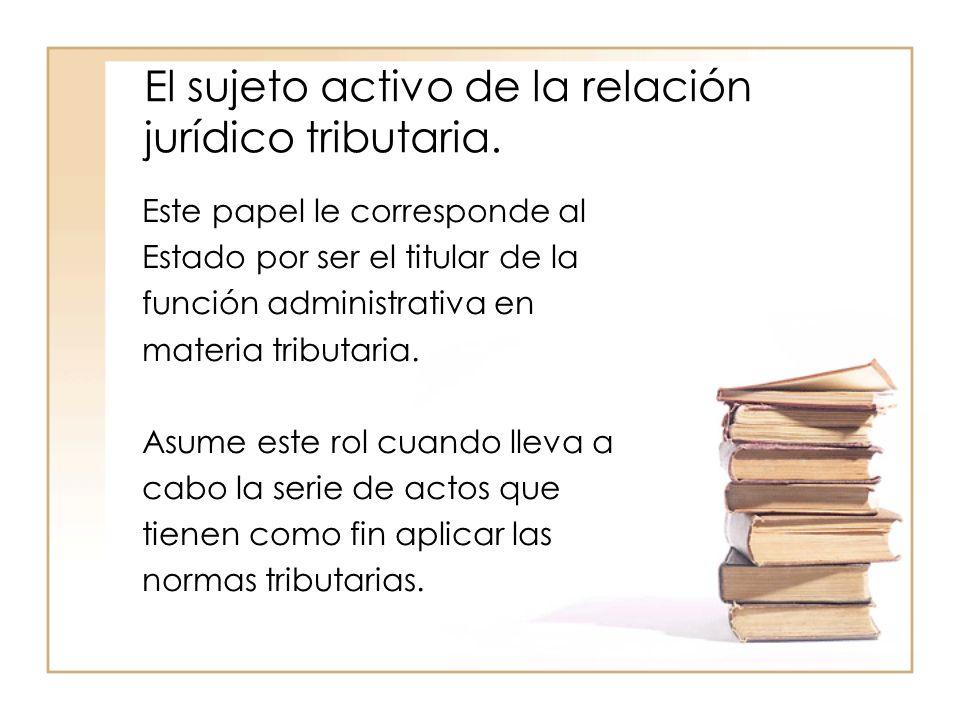 El sujeto activo de la relación jurídico tributaria.