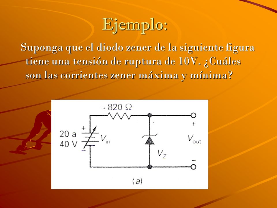 Ejemplo:Suponga que el diodo zener de la siguiente figura tiene una tensión de ruptura de 10V.
