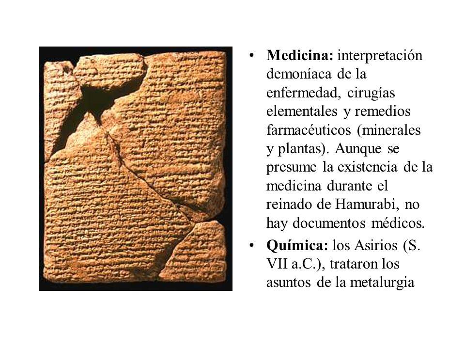 Medicina: interpretación demoníaca de la enfermedad, cirugías elementales y remedios farmacéuticos (minerales y plantas). Aunque se presume la existencia de la medicina durante el reinado de Hamurabi, no hay documentos médicos.
