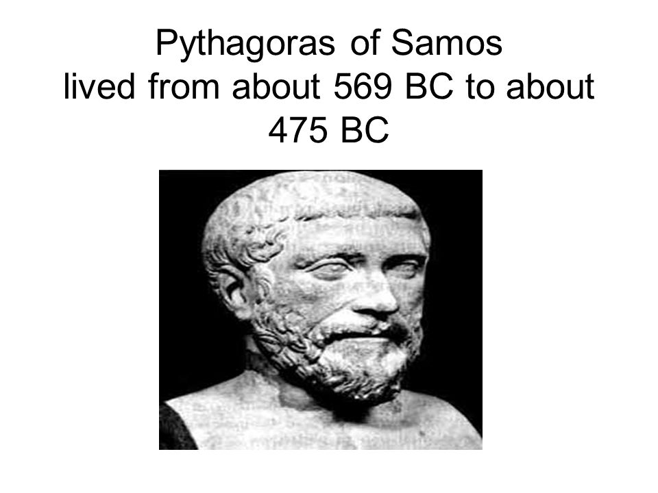 Pythagoras of Samos lived from about 569 BC to about 475 BC
