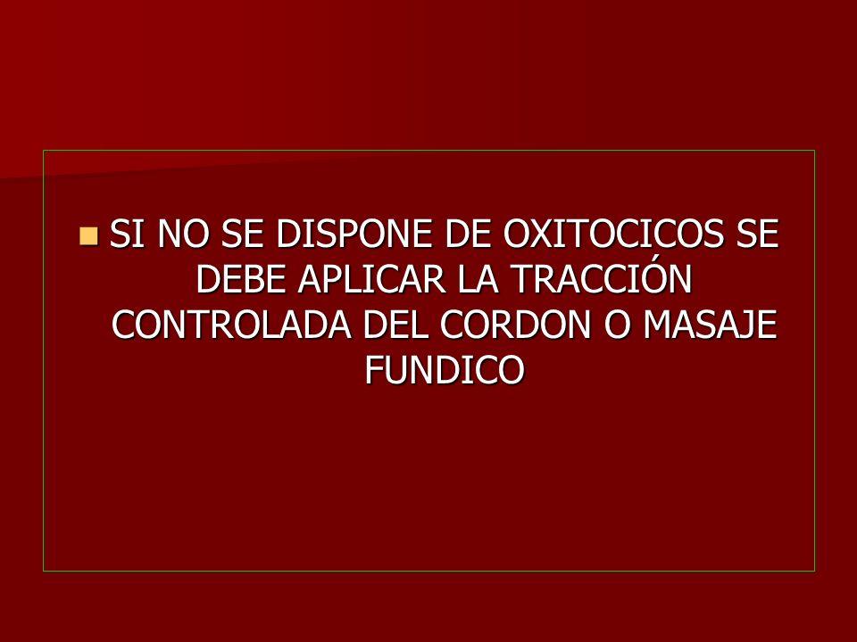 SI NO SE DISPONE DE OXITOCICOS SE DEBE APLICAR LA TRACCIÓN CONTROLADA DEL CORDON O MASAJE FUNDICO