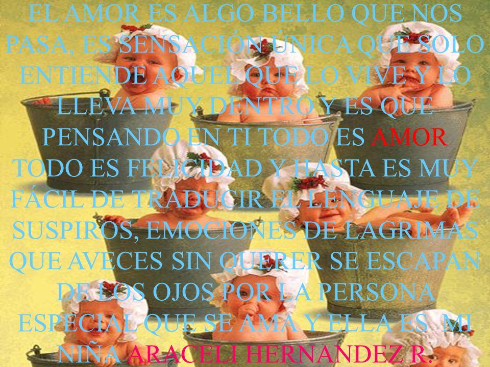 EL AMOR ES ALGO BELLO QUE NOS PASA, ES SENSACIÓN ÚNICA QUE SOLO ENTIENDE AQUEL QUE LO VIVE Y LO LLEVA MUY DENTRO Y ES QUE PENSANDO EN TI TODO ES AMOR TODO ES FELICIDAD Y HASTA ES MUY FÁCIL DE TRADUCIR EL LENGUAJE DE SUSPIROS, EMOCIONES DE LAGRIMAS QUE AVECES SIN QUERER SE ESCAPAN DE LOS OJOS POR LA PERSONA ESPECIAL QUE SE AMA Y ELLA ES MI NIÑA ARACELI HERNANDEZ R.