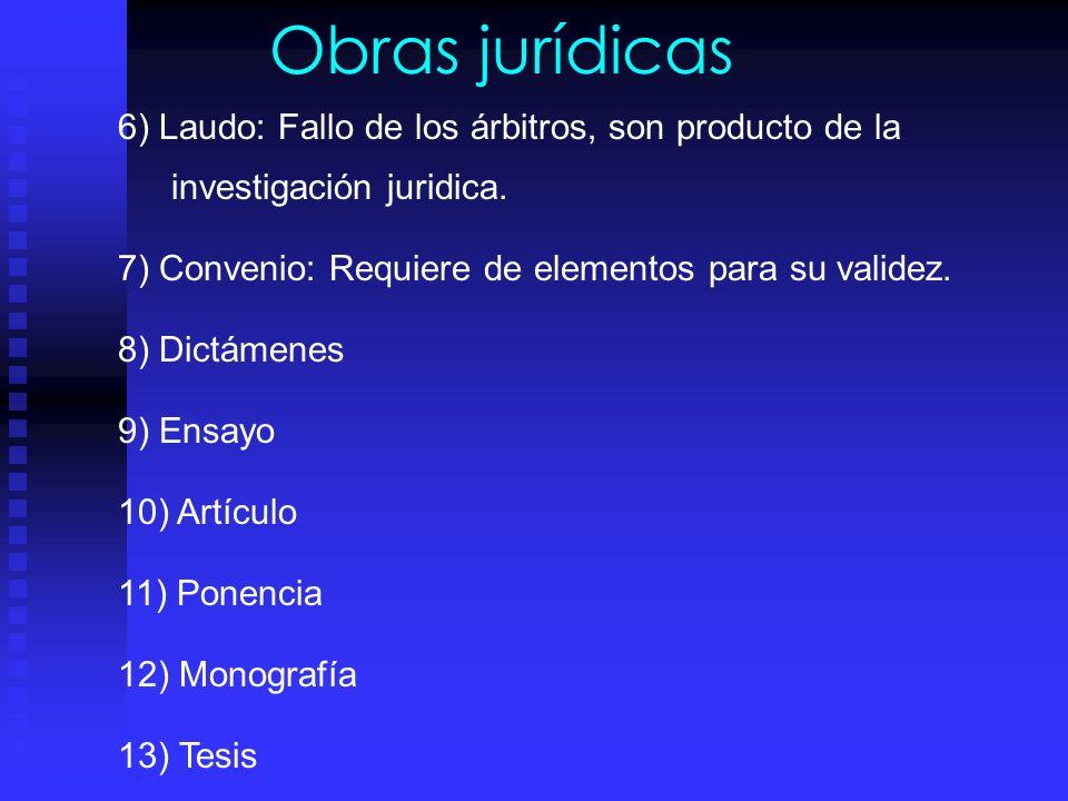 Obras jurídicas 6) Laudo: Fallo de los árbitros, son producto de la investigación juridica. 7) Convenio: Requiere de elementos para su validez.