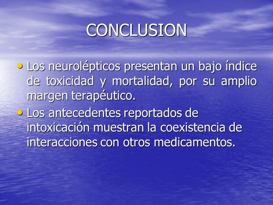 CONCLUSION Los neurolépticos presentan un bajo índice de toxicidad y mortalidad, por su amplio margen terapéutico.