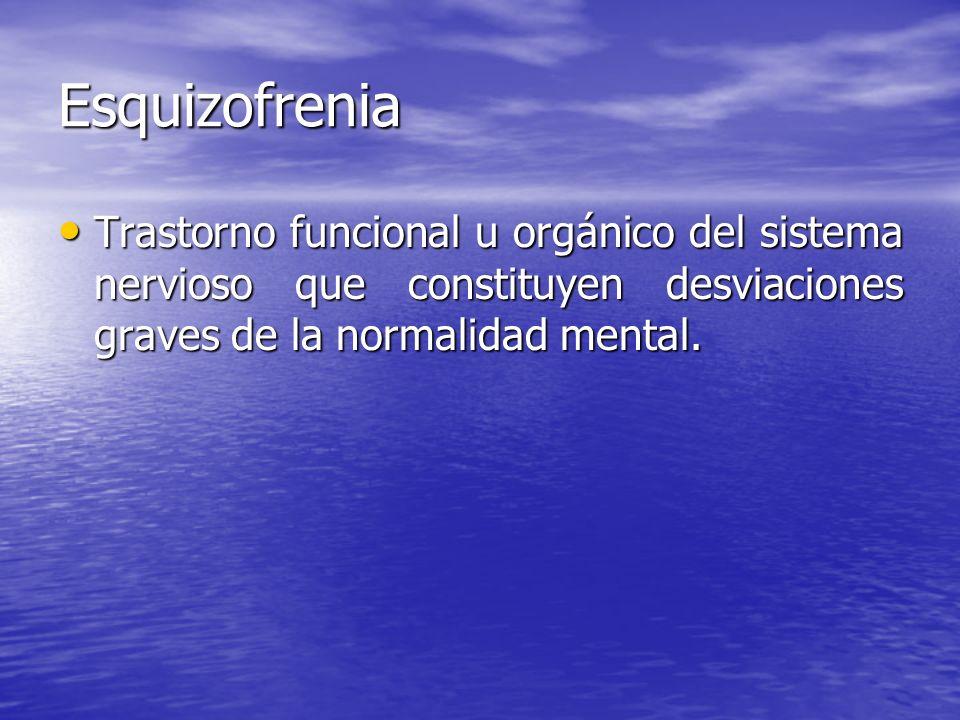 Esquizofrenia Trastorno funcional u orgánico del sistema nervioso que constituyen desviaciones graves de la normalidad mental.