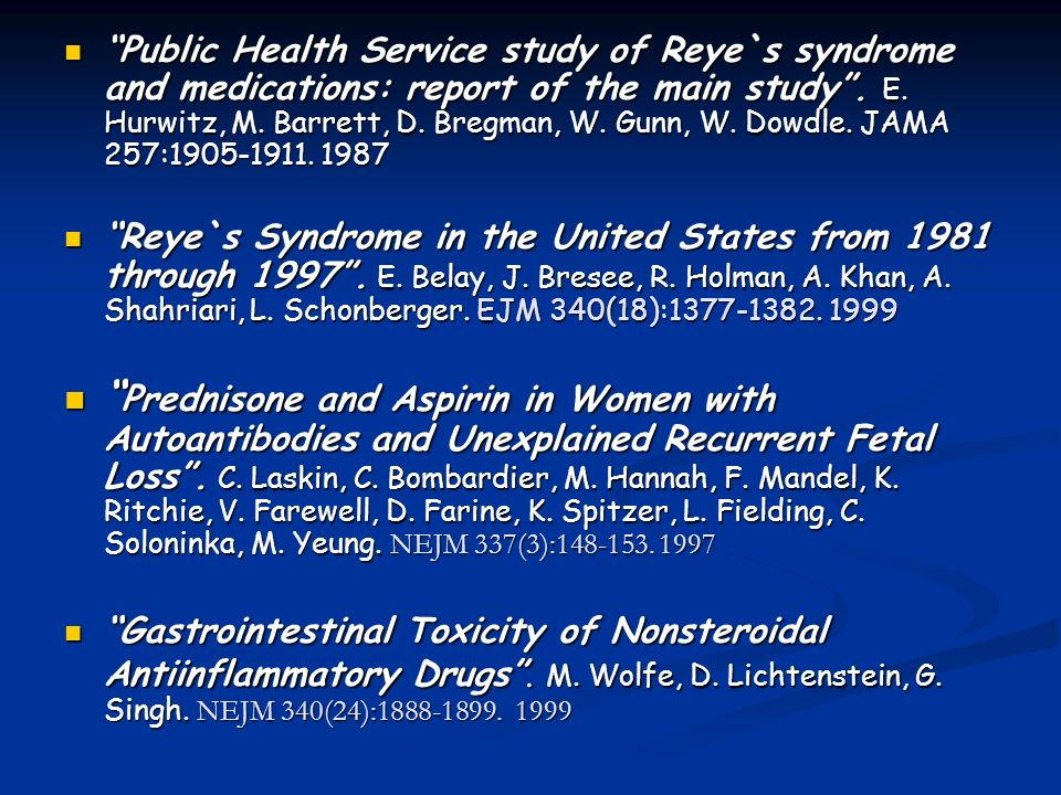 Public Health Service study of Reye`s syndrome and medications: report of the main study . E. Hurwitz, M. Barrett, D. Bregman, W. Gunn, W. Dowdle. JAMA 257:1905-1911. 1987