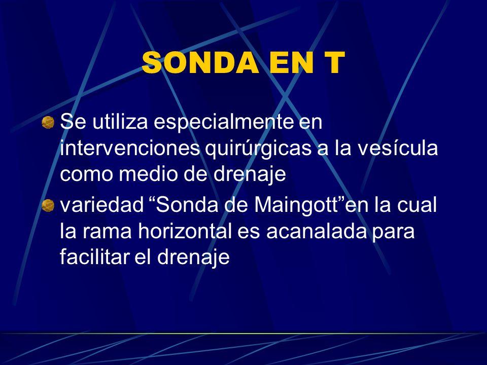 SONDA EN T Se utiliza especialmente en intervenciones quirúrgicas a la vesícula como medio de drenaje.