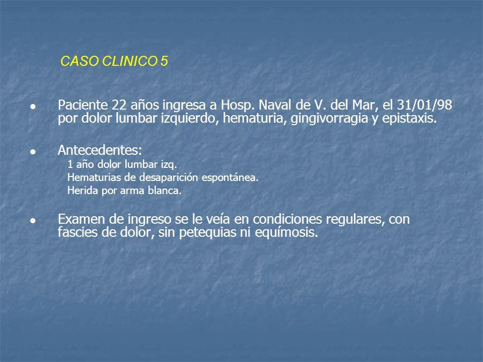 CASO CLINICO 5Paciente 22 años ingresa a Hosp. Naval de V. del Mar, el 31/01/98 por dolor lumbar izquierdo, hematuria, gingivorragia y epistaxis.