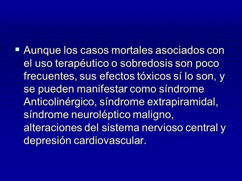 Aunque los casos mortales asociados con el uso terapéutico o sobredosis son poco frecuentes, sus efectos tóxicos sí lo son, y se pueden manifestar como síndrome Anticolinérgico, síndrome extrapiramidal, síndrome neuroléptico maligno, alteraciones del sistema nervioso central y depresión cardiovascular.