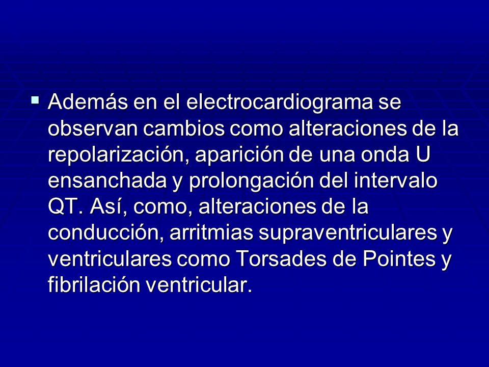 Además en el electrocardiograma se observan cambios como alteraciones de la repolarización, aparición de una onda U ensanchada y prolongación del intervalo QT.