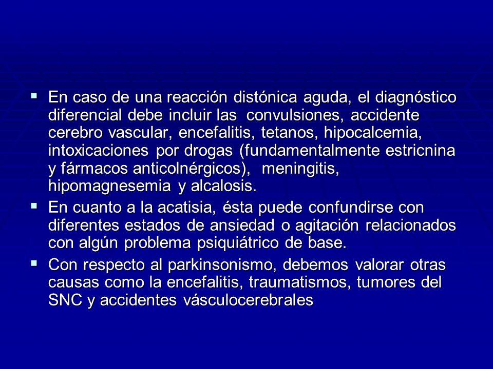 En caso de una reacción distónica aguda, el diagnóstico diferencial debe incluir las convulsiones, accidente cerebro vascular, encefalitis, tetanos, hipocalcemia, intoxicaciones por drogas (fundamentalmente estricnina y fármacos anticolnérgicos), meningitis, hipomagnesemia y alcalosis.